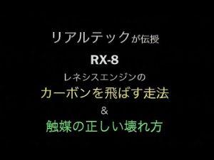 【動画あり】リアルテックが伝授する「前期RX-8定番トラブル」と「レネシスのカーボン除去走法」&「正しい触媒の壊れ方」 - リアルテックが伝授する「前期RX-8定番トラブル」と「レネシスのカーボン除去走法」&「正しい触媒の壊れ方」