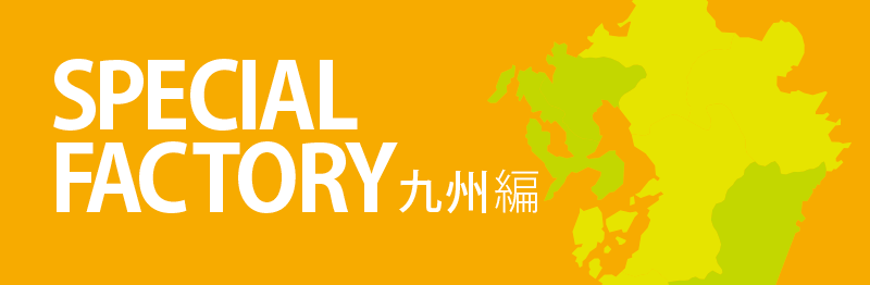 SPECIAL FACTORY 九州編